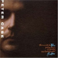 Purchase Peter Case - The Man with the Blue Post Modern Fragmented Neo-Traditionalist Guitar