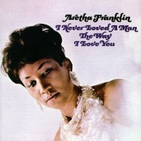 Purchase Aretha Franklin - I Never Loved A Man The Way I Love You (Remastered 1995)