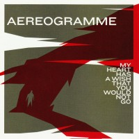 Purchase Aereogramme - My Heart Has A Wish That You Would Not Go