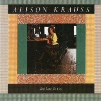 Purchase Alison Krauss - Too Late to Cry
