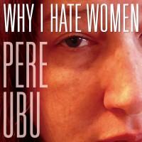 Purchase Pere Ubu - Why I Hate Women
