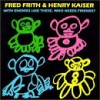 Purchase Fred Frith & Henry Kaiser - With Enemies Like These, Who Needs Friends?