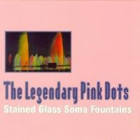 Purchase The Legendary Pink Dots - Stained Glass Soma Fountains (Cd 1)