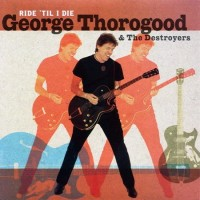 Purchase George Thorogood & the Destroyers - Ride 'Til I Die