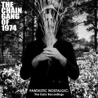 Purchase The Chain Gang Of 1974 - Fantastic Nostalgic: The Early Recordings