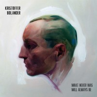 Purchase Kristoffer Bolander - What Never Was Will Always Be