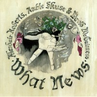 Purchase Alasdair Roberts - What News (With Amble Skuse & David Mcguinness)