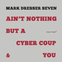 Purchase Mark Dresser Seven - Ain't Nothing But A Cyber Coup & You